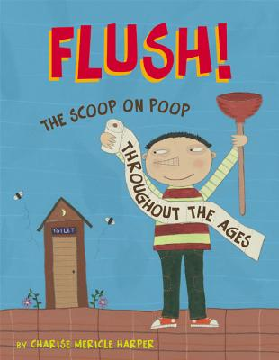 Flush!: The Scoop on Poop Throughout the Ages - Harper, Charise Mericle