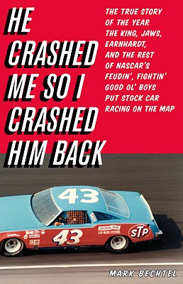 He Crashed Me So I Crashed Him Back: The True Story of the Year the King, Jaws, Earnhardt, and the Rest of NASCAR's Feudin', Fightin' Good Ol' Boys Put Stock Car Racing on the Map - Bechtel, Mark