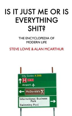 Is it Just Me or is Everything Shit?: The Encyclopedia of Modern Life - McArthur, Alan, and Lowe, Steve