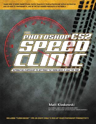 The Photoshop Cs2 Speed Clinic: Automating Photoshop to Get Twice the Work Done in Half the Time - Kloskowski, Matt