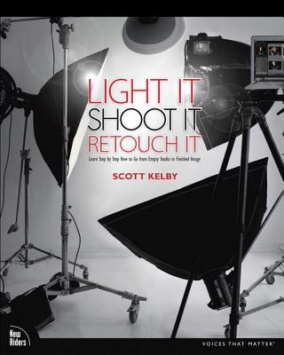 Light It, Shoot It, Retouch It: Learn Step by Step How to Go from Empty Studio to Finished Image - Kelby, Scott