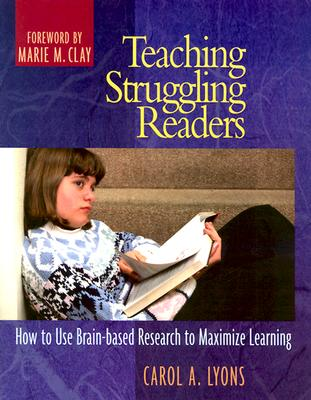 Teaching Struggling Readers: How to Use Brain-Based Research to Maximize Learning - Lyons, Carol A