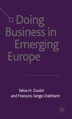 Doing Business in Emerging Europe - Zoubir, Yahia H, and Wilkinson, Alan, and Lhabitant, Francois-Serge