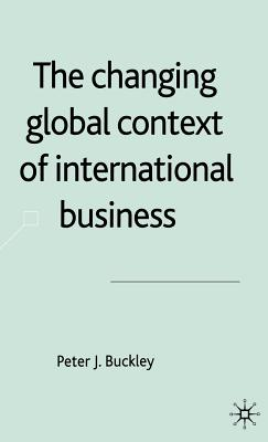 The Changing Global Context of International Business - Buckley, Peter J, Professor