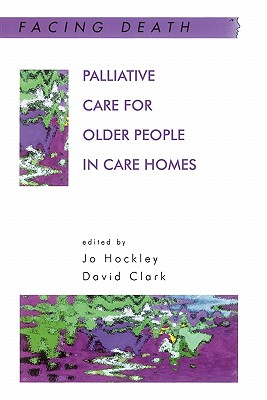 Palliative Care for Older People in Care Homes - Jo Hockley and David Clark, and Hockley, Jo (Editor), and Clark, David (Editor)