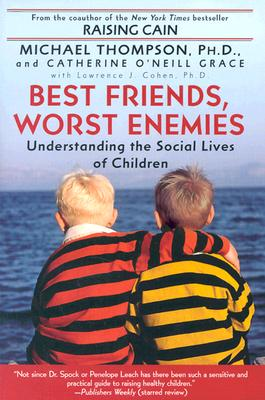 Best Friends, Worst Enemies: Understanding the Social Lives of Children - Thompson, Michael, Ph.D., and O'Neill Grace, Catherine, and Grace, Catherine O'Neill