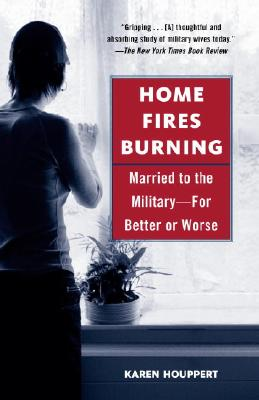 Home Fires Burning: Married to the Military-For Better or Worse - Houppert, Karen
