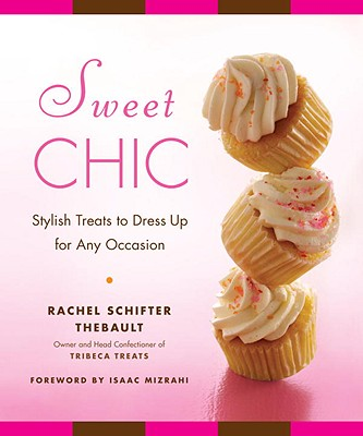 Sweet Chic: Stylish Treats to Dress Up for Any Occasion - Thebault, Rachel Schifter, and Mizrahi, Isaac (Foreword by)