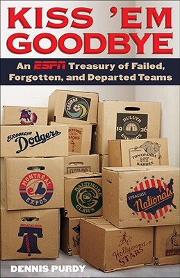 Kiss 'em Goodbye: An ESPN Treasury of Failed, Forgotten, and Departed Teams - Purdy, Dennis, and Torre, Joe (Foreword by)