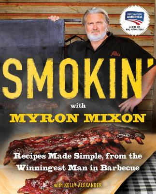 Smokin' with Myron Mixon: Recipes Made Simple, from the Winningest Man in Barbecue - Mixon, Myron, and Alexander, Kelly, and Deen, Paula H (Foreword by)