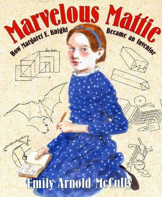 Marvelous Mattie: How Margaret E. Knight Became an Inventor - McCully, Emily Arnold