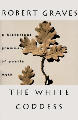 The White Goddess: A Historical Grammar of Poetic Myth - Graves, Robert