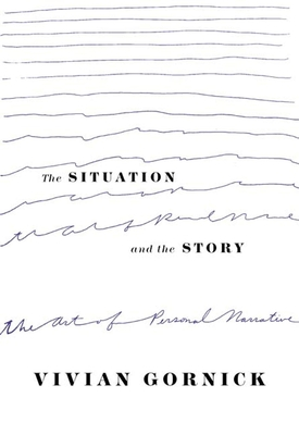 The Situation and the Story: The Art of Personal Narrative - Gornick, Vivian