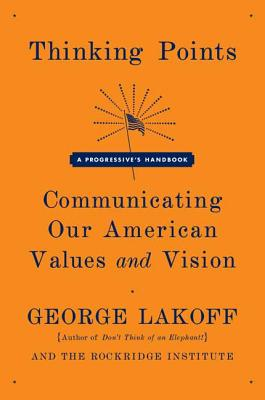 Thinking Points: Communicating Our American Values and Vision: A Progressive's Handbook - Lakoff, George, and Rockridge Institute