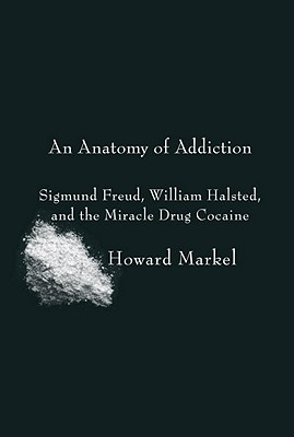 An Anatomy of Addiction: Sigmund Freud, William Halsted, and the Miracle Drug Cocaine - Markel, Howard, Professor