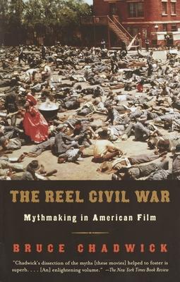 The Reel Civil War: Mythmaking in American Film - Chadwick, Bruce, Ph.D.