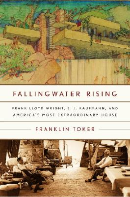 Fallingwater Rising: Frank Lloyd Wright, E. J. Kaufmann, and America's Most Extraordinary House - Toker, Franklin