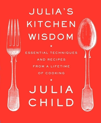Julia's Kitchen Wisdom: Essential Techniques and Recipes from a Lifetime of Cooking - Child, Julia, and Nussbaum, David