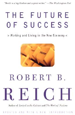 The Future of Success: Working and Living in the New Economy - Reich, Robert B
