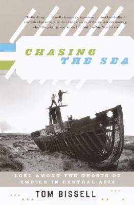 Chasing the Sea: Lost Among the Ghosts of Empire in Central Asia - Bissell, Tom