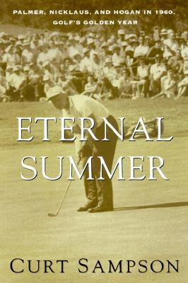 The Eternal Summer: Palmer, Nicklaus, and Hogan in 1960, Golf's Golden Year - Sampson, Curt, and Jenkins, Dan (Foreword by)