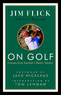 On Golf: Lessons from America's Master Teacher - Flick, Jim, and Waggoner, Glen, and Nicklaus, Jack (Foreword by)