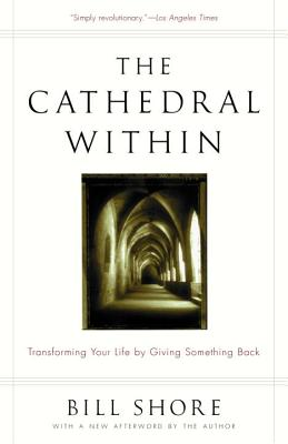 The Cathedral Within: Transforming Your Life by Giving Something Back - Shore, Bill, and Shore, William H