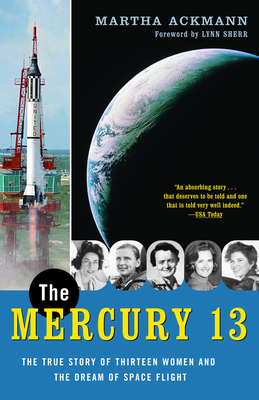 The Mercury 13: The True Story of Thirteen Women and the Dream of Space Flight - Ackmann, Martha, and Sherr, Lynn (Foreword by)