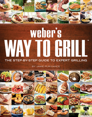 Weber's Way to Grill: The Step-By-Step Guide to Expert Grilling - Purviance, Jamie, and Weber Grills
