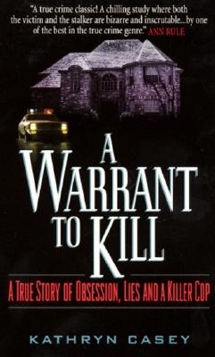 A Warrant to Kill: A True Story of Obsession, Lies and a Killer Cop - Casey, Kathryn