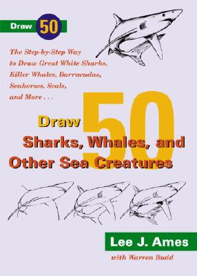 Draw 50 Sharks, Whales, and Other Sea Creatures: The Step-By-Step Way to Draw Great White Sharks, Killer Whales, Barracudas, Seahorses, Seals, and More - Ames, Lee J, and Budd, Warren
