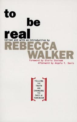 To Be Real: Telling the Truth and Changing the Face of Feminism - Walker, Rebecca (Editor)