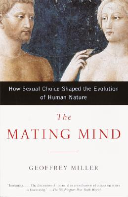 The Mating Mind: How Sexual Choice Shaped the Evolution of Human Nature - Miller, Geoffrey F