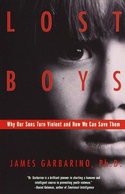 Lost Boys: Why Our Sons Turn Violent and How We Can Save Them - Garbarino, James, PH.D., PH D
