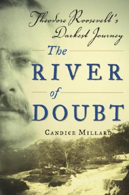 The River of Doubt: Theodore Roosevelt's Darkest Journey - Millard, Candice