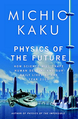 Physics of the Future: How Science Will Shape Human Destiny and Our Daily Lives by the Year 2100 - Kaku, Michio