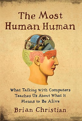 The Most Human Human: What Talking with Computers Teaches Us about What It Means to Be Alive - Christian, Brian