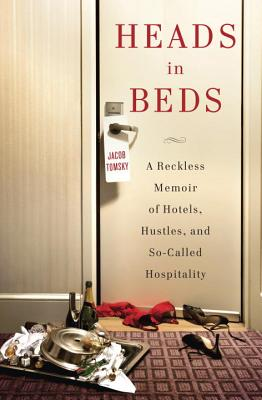 Heads in Beds: A Reckless Memoir of Hotels, Hustles, and So-Called Hospitality - Tomsky, Jacob