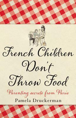 French Children Don't Throw Food - Druckerman, Pamela