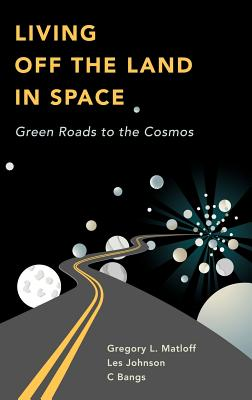 Living Off the Land in Space: Green Roads to the Cosmos - Matloff, Gregory L, and Johnson, Les, and Bangs, C