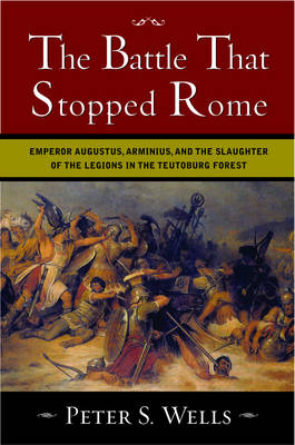 The Battle That Stopped Rome: Emperor Augustus, Arminius, and the Slaughter of the Legions in the Teutoburg Forest - Wells, Peter S