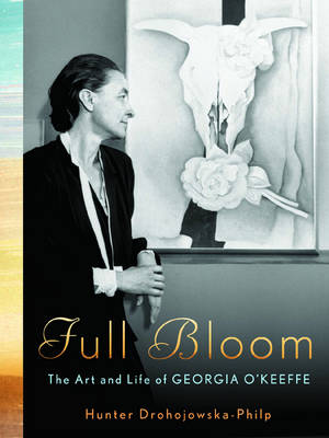 Full Bloom: The Art and Life of Georgia O'Keeffe - Drohojowska-Philp, Hunter