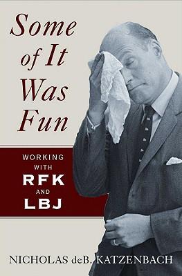 Some of It Was Fun: Working with RFK and LBJ - Katzenbach, Nicholas deB
