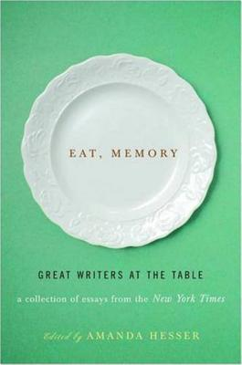 Eat, Memory: Great Writers at the Table: A Collection of Essays from the New York Times - Hesser, Amanda (Editor)