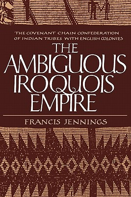 The Ambiguous Iroquois Empire: The Covenant Chain Confederation of Indian Tribes with English Colonies - Jennings, Francis