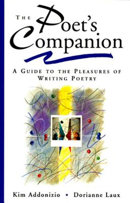The Poet's Companion: A Guide to the Pleasures of Writing Poetry - Addonizio, Kim, and Laux, Dorianne