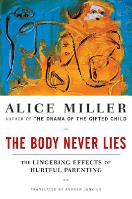 The Body Never Lies: The Lingering Effects of Hurtful Parenting - Miller, Alice, and Jenkins, Andrew (Translated by)