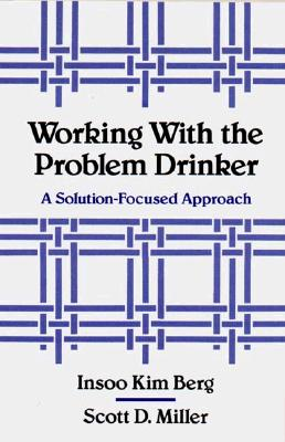 Working with the Problem Drinker: A Solutionfocused Approach - Berg, Insoo Kim, and Miller, Scott D