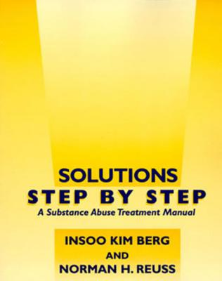 Solutions Step by Step: A Substance Abuse Treatment Manual - Berg, Insoo Kim, and Reuss, Norman H, Ph.D.