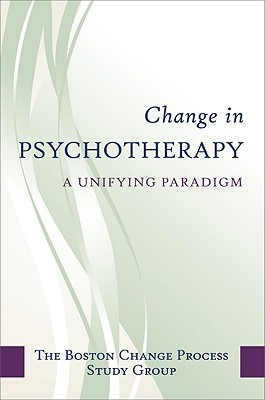 Change in Psychotherapy: A Unifying Paradigm - Boston Change Process Study Group